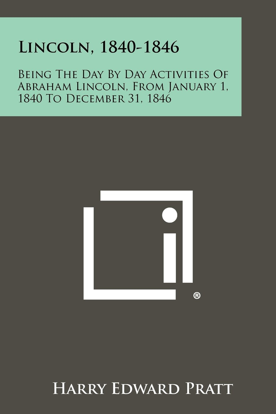 Read Online Lincoln, 1840-1846: Being the Day by Day Activities of Abraham Lincoln, from January 1, 1840 to December 31, 1846 pdf epub