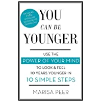 You Can Be Younger: Use the power of your mind to look and feel 10 years younger in 10 simple steps