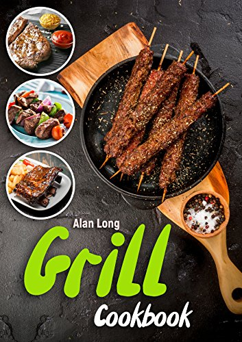 Grill Cookbook: (Barbecue Cookbook) - The Ultimate Guide and Recipe Book For The Most Delicious And Flavorful Barbeque