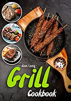 Grill Cookbook: (Barbecue Cookbook) – The Ultimate Guide and Recipe Book For The Most Delicious And Flavorful Barbeque