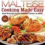 Maltese Cooking Made Easy: How to Easily Create Maltese Cuisine at Home | Leon Cutajar