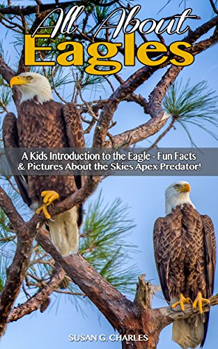 Book: All About Eagles, A Kids Introduction to the Eagle - Fun Facts & Pictures About the Skies Apex Predator! by Susan G. Charles