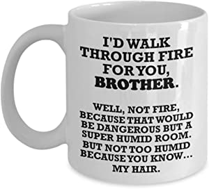 Funny Brother Gifts - I'll Walk Through Fire For You - Funny Brother Mug From Sister - Best Coffee Tea Cup Unique Novelty Idea Fun Presents For Birthday Christmas 11 oz