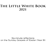 The Little White Book for Easter 2021: Six-minute reflections on the Sunday Gospels of Easter (Year B)