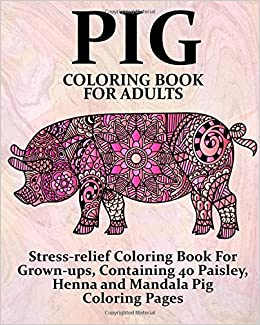 amazoncom pig coloring book for adults stress relief coloring book for grown ups containing 40 paisley henna and mandala pig coloring pages farm