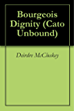 Bourgeois Dignity (Cato Unbound Book 102010) (English Edition)