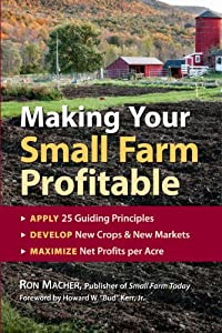 Making Your Small Farm Profitable: Apply 25 Guiding Principles/Develop New Crops & New Markets/Maximize Net Profits Per Acre from Storey Publishing, LLC