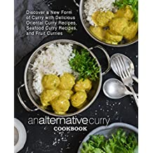 An Alternative Curry Cookbook: Discover a New Form of Curry with Delicious Oriental Curry Recipes, Seafood Curry Recipes, and Fruit Curries