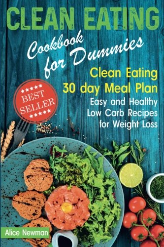 Clean Eating Cookbook for Dummies: Clean Eating 30 day Meal Plan. Easy and Healthy Low Carb Recipes for Weight Loss by Alice Newman