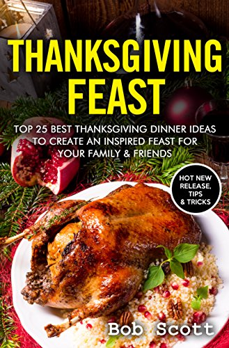 Thanksgiving Feast: TOP 25 Best Thanksgiving Dinner Ideas To Create An Inspired Feast For Your Family & Friends by [Snyder, Melissa]