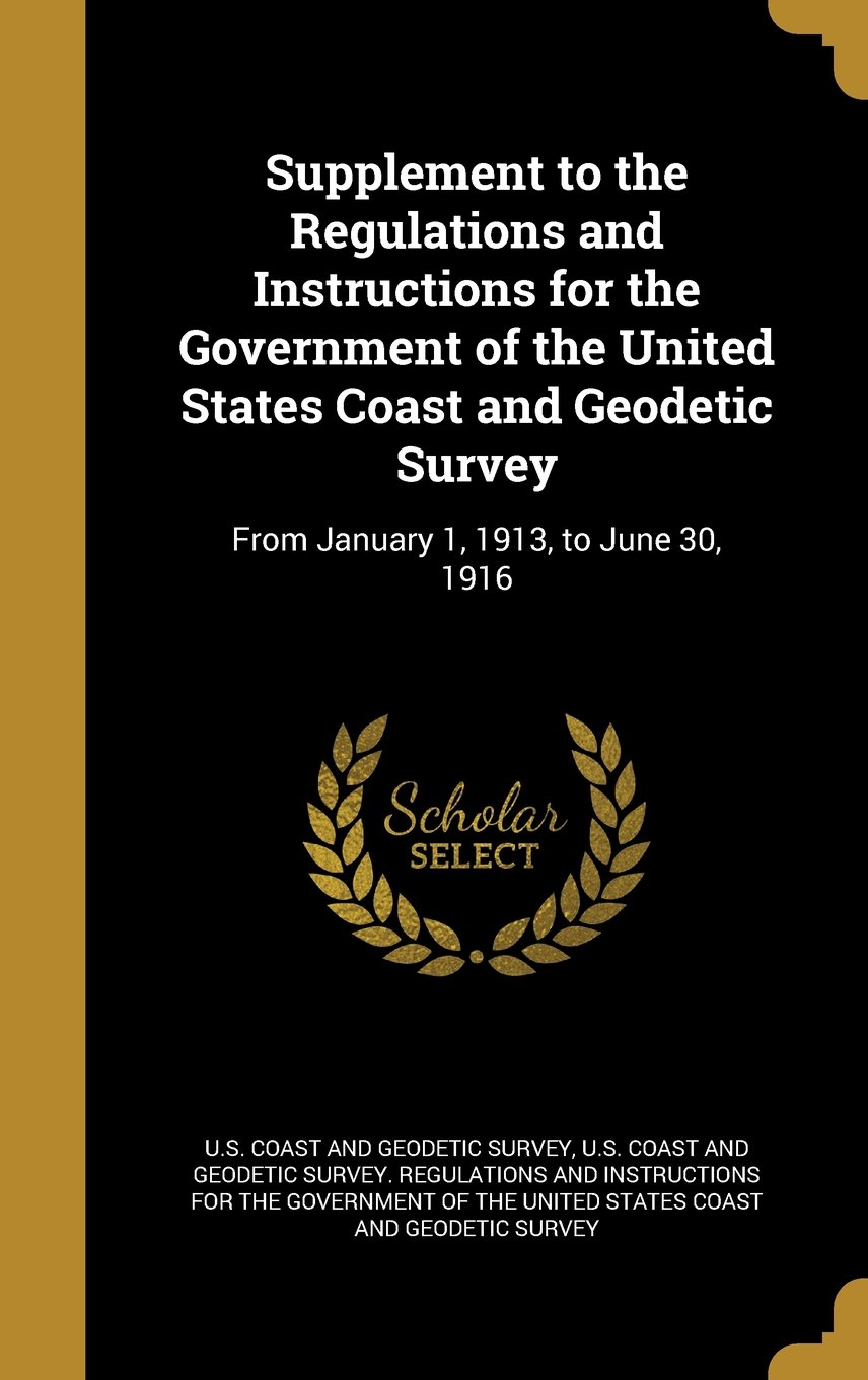 Read Online Supplement to the Regulations and Instructions for the Government of the United States Coast and Geodetic Survey: From January 1, 1913, to June 30, 1916 PDF