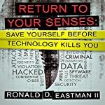 Return to Your Senses: Save Yourself Before Technology Kills You | Ronald D. Eastman II