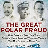 The Great Polar Fraud: Cook, Peary, and Byrd - How Three American Heroes Duped the World into Thinking They Had Reached the North Pole