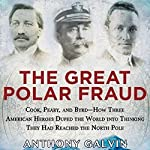 The Great Polar Fraud: Cook, Peary, and Byrd - How Three American Heroes Duped the World into Thinking They Had Reached the North Pole | Anthony Galvin