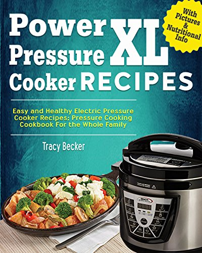 Power Pressure Cooker XL Recipes: Easy And Healthy Electric Pressure Cooker Recipes; Pressure Cooker Cookbook For The Whole Family by Tracy Becker