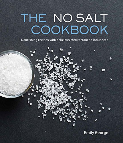 The No Salt Cookbook: Nourishing Recipes With Delicious Mediterranean Influences by Emily George