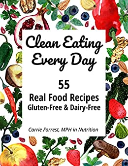 Clean Eating Every Day: 55 Real Food Recipes, Gluten-Free & Dairy-Free by [Forrest, Carrie]