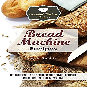 Bread Machine Recipes: Hot and Fresh Bread Machine Recipes Anyone Can Make in the Comfort of Their Own Home Audiobook