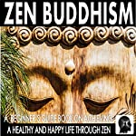 Zen Buddhism: A Beginner's Guide Book on Achieving a Healthy and Happy Life Through Zen | Sam Siv
