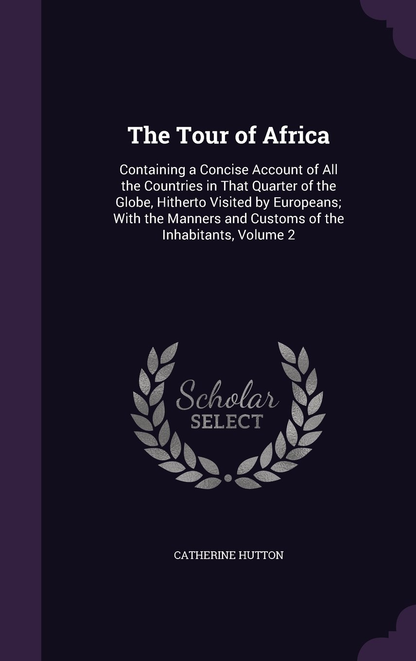 The Tour of Africa: Containing a Concise Account of All the Countries in That Quarter of the Globe, Hitherto Visited by Europeans; With the Manners and Customs of the Inhabitants, Volume 2 ebook
