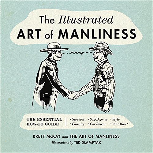 The Illustrated Art Of Manliness Essential How To Guide Survival O Chivalry Self Defense Style Car Repair And More
