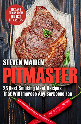 Pitmaster: 25 Best Smoking Meat Recipes That Will Impress Any Barbecue Fan (BBQ, Barbecue, smoking meat, Grilling, Pitmaster, smoker recipes, Smoker Cookbook) by Steven Maiden