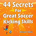 44 Secrets for Great Soccer Kicking Skills Audiobook by Mirsad Hasic Narrated by Millian Quinteros