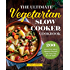 The Ultimate Vegetarian Slow Cooker Cookbook: 200 Flavorful and Filling Meatless Recipes That Prep Fast and Cook Slow