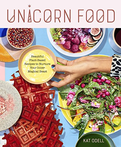 Unicorn Food: Beautiful Plant-Based Recipes to Nurture Your Inner Magical Beast by Kat Odell