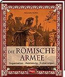Die römische Armee: Organisation - Ausrüstung - Eroberungen