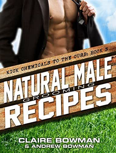 Natural Male Grooming Recipes: (Chemical-Free, Non-Toxic, Mens Health, Home Remedies, Green Clean, DIY Household Hacks) (Kick Chemicals to the Curb Book 3)