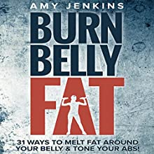 Burn Belly Fat: 31 Ways to Melt Fat Around Your Belly & Tone Your Abs! Audiobook by Amy Jenkins Narrated by Dalton Lynne