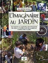 L'imaginaire au jardin : Une invitation au vagabondage dans l'imaginaire des enfants et à la découverte des nombreuses activités à faire au jardin par Aline Hébert-Matray