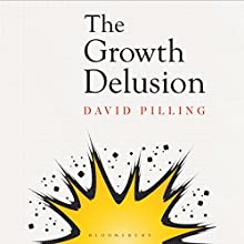 The Growth Delusion: Why Economists Are Getting It Wrong and What We Can Do About It Audiobook by David Pilling Narrated by Elliot Hill