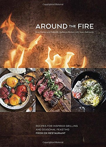 Around the Fire: Recipes for Inspired Grilling and Seasonal Feasting from Ox Restaurant by Greg Denton, Gabrielle Quiñónez Denton, Stacy Adimando