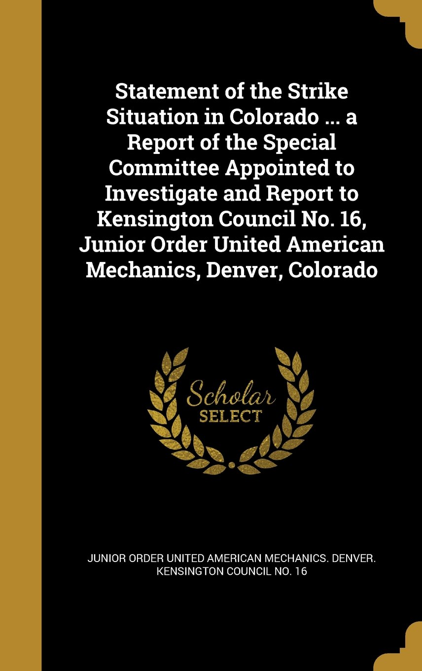 Statement of the Strike Situation in Colorado ... a Report of the Special Committee Appointed to Investigate and Report to Kensington Council No. 16, ... United American Mechanics, Denver, Colorado PDF Text fb2 ebook