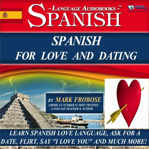 Spanish for Love and Dating: 2 Hours of Loving Audio Instruction (English and Spanish Edition): Complete PDF Listening Guide