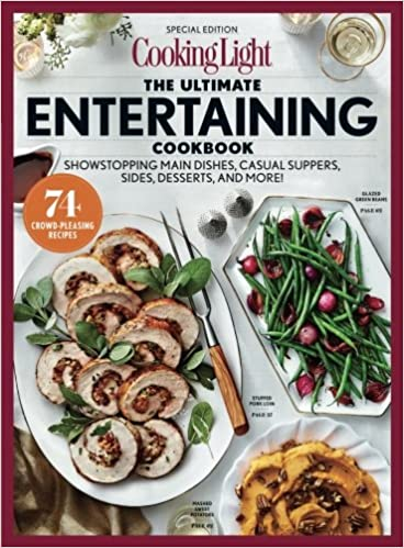 COOKING LIGHT The Ultimate Entertaining Cookbook: Showstopping Main Dishes,  Casual Suppers, Sides, Desserts, And More!: The Editors Of Cooking Light:  ...