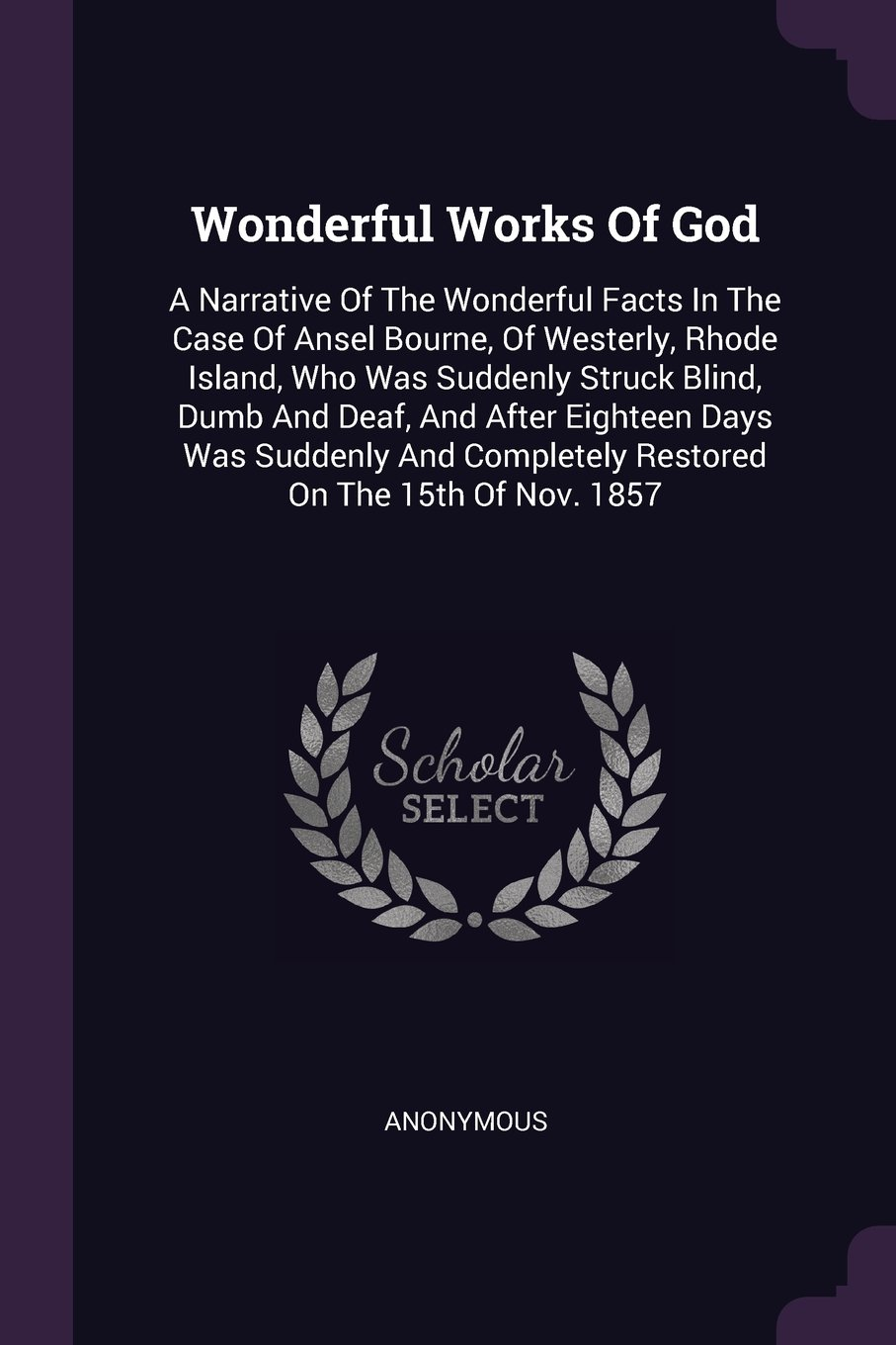 Download Wonderful Works Of God: A Narrative Of The Wonderful Facts In The Case Of Ansel Bourne, Of Westerly, Rhode Island, Who Was Suddenly Struck Blind, Dumb ... Completely Restored On The 15th Of Nov. 1857 pdf epub