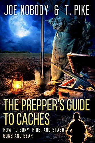 The Prepper's Guide to Caches: How to Bury, Hide, and Stash Guns and Gear by [Nobody, Joe, Pike, T.]