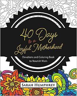 Amazon 40 Days To A Joyful Motherhood Devotions And Coloring Book Nourish Mom 9781501834875 Sarah Humphrey Books