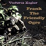 Frank the Friendly Ogre | Victoria Zigler