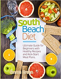 South Beach Diet Ultimate Guide For Beginners With Healthy Recipes And Kick Start Meal Plans South Beach Diet Books Green Emma 9781720765899 Books