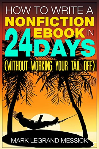 How To Write A Nonfiction Ebook In 24 Days: (Without Working Your Tail Off) (Secrets To Selling Ebooks On Amazon) (Volume 1)