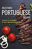 Delectable Portuguese Recipes: Your Go-To Cookbook of Tasty Mediterranean Ideas!