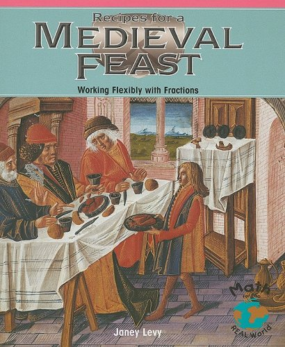Recipes for a Medieval Feast: Working Flexibly with Fractions (Math for the Real World: Advanced Proficiency Plus)