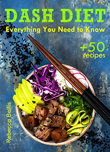 The Dash Diet: Everything You Need to Know and 50 Incredible Dash Diet Recipes by Rebecca Bellis