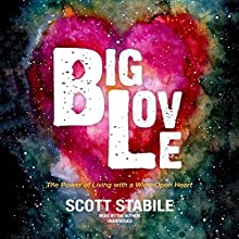 Big Love: The Power of Living with a Wide-Open Heart Audiobook by Scott Stabile Narrated by Scott Stabile