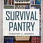 Survival Pantry: The Definitive Survival Guide for Food Storage, Water Storage, Canning, and Preserving for Emergencies | Timothy S. Morris