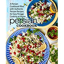 Persian Cookbook: A Persian Cookbook Filled with Authentic Persian Recipes for Easy Persian Cooking at Home